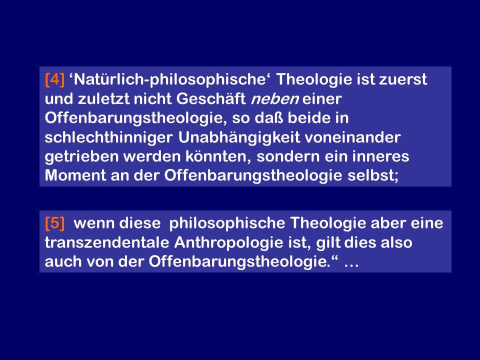 [4] 'Natürlich-philosophische' Theologie ist zuerst und zuletzt nicht Geschäft neben einer Offenbarungstheologie, so daß beide in schlechthinniger Unabhängigkeit voneinander getrieben werden könnten, sondern ein inneres Moment an der Offenbarungstheologie selbst;